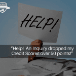 """""""Help! An Inquiry dropped my Credit Scores over 50 points!"""""""